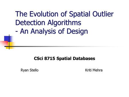 The Evolution of Spatial Outlier Detection Algorithms - An Analysis of Design CSci 8715 Spatial Databases Ryan Stello Kriti Mehra.