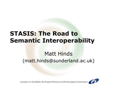 A project co-funded by the Project Partners and the European Commission STASIS: The Road to Semantic Interoperability Matt Hinds