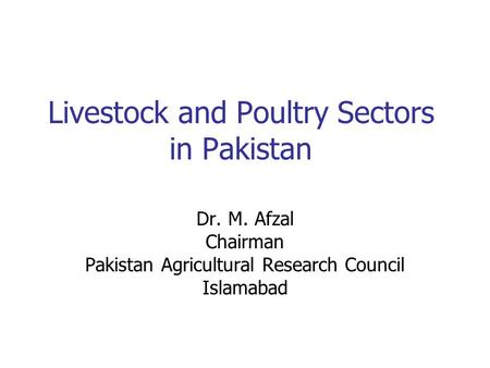 Livestock and Poultry Sectors in Pakistan Dr. M. Afzal Chairman Pakistan Agricultural Research Council Islamabad.