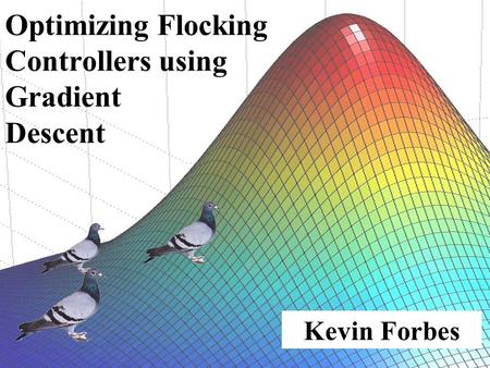 Kevin Forbes Optimizing Flocking Controllers using Gradient Descent.