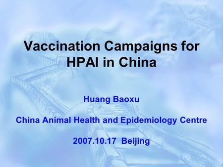 Vaccination Campaigns for HPAI in China Huang Baoxu China Animal Health and Epidemiology Centre 2007.10.17 Beijing.