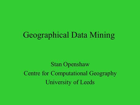 Geographical Data Mining Stan Openshaw Centre for Computational Geography University of Leeds.