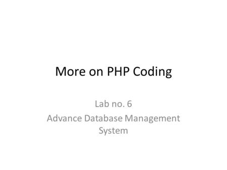 More on PHP Coding Lab no. 6 Advance Database Management System.
