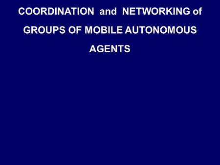 COORDINATION and NETWORKING of GROUPS OF MOBILE AUTONOMOUS AGENTS.