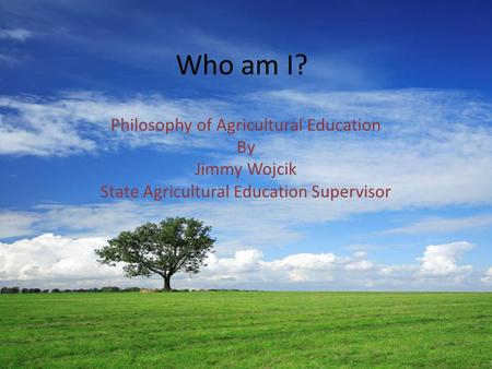 Who am I? Philosophy of Agricultural Education By Jimmy Wojcik State Agricultural Education Supervisor.