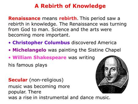 A Rebirth of Knowledge Renaissance means rebirth. This period saw a rebirth in knowledge. The Renaissance was turning from God to man. Science and.