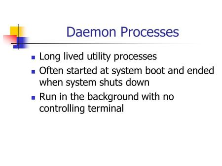 Daemon Processes Long lived utility processes Often started at system boot and ended when system shuts down Run in the background with no controlling terminal.