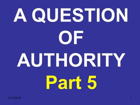 5/12/20151 A QUESTION OF AUTHORITY Part 5. 5/12/20152 A QUESTION OF AUTHORITY The Final Authority Excludes All Other Sources of Authority. No matter what.