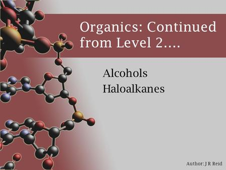 Author: J R Reid Organics: Continued from Level 2…. Alcohols Haloalkanes.