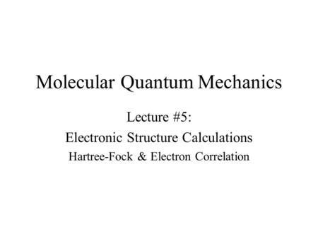 Molecular Quantum Mechanics Lecture #5: Electronic Structure Calculations Hartree-Fock & Electron Correlation.