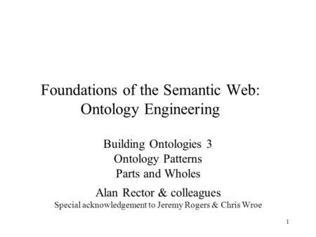1 Foundations of the Semantic Web: Ontology Engineering Building Ontologies 3 Ontology Patterns Parts and Wholes Alan Rector & colleagues Special acknowledgement.