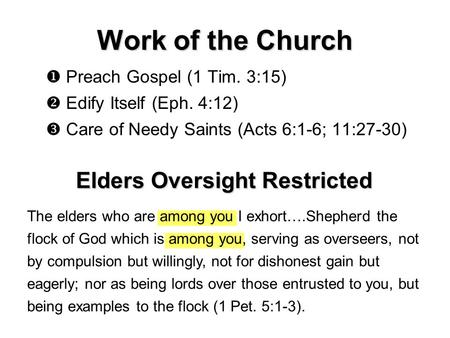 Work of the Church  Preach Gospel (1 Tim. 3:15)  Edify Itself (Eph. 4:12)  Care of Needy Saints (Acts 6:1-6; 11:27-30) Elders Oversight Restricted The.
