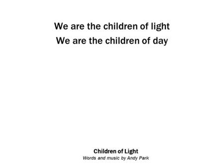 Children of Light Words and music by Andy Park We are the children of light We are the children of day.