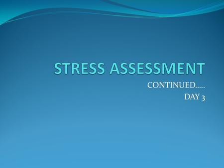 STRESS ASSESSMENT CONTINUED….. DAY 3.