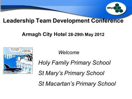 Leadership Team Development Conference Armagh City Hotel 28-29th May 2012 Welcome Holy Family Primary School St Mary's Primary School St Macartan's Primary.