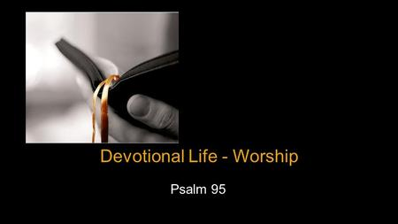 Devotional Life - Worship Psalm 95. Introduction  Why are people louder for Bruce Springsteen?  What is worship.