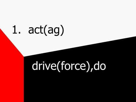1. act(ag) drive(force),do. 1. act(ag) agitate-ag(force) ate(make,do) agent-ag(do) ent(one who) react-re(back,again) act(do)