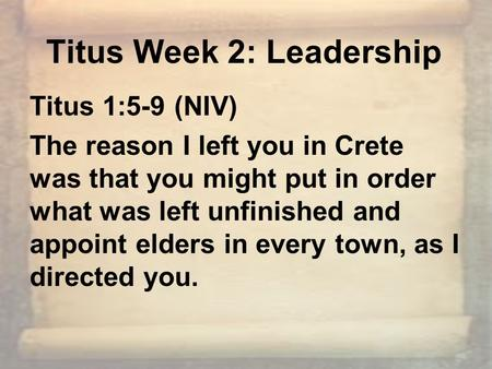 Titus Week 2: Leadership Titus 1:5-9 (NIV) The reason I left you in Crete was that you might put in order what was left unfinished and appoint elders in.