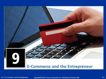 Copyright © 2014 Pearson Education, Inc. Publishing as Prentice Hall Ch. 9: E-Commerce and the Entrepreneur 9- 1.