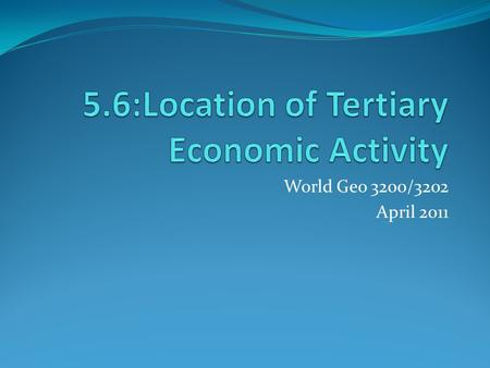 World Geo 3200/3202 April 2011. Outcomes Students will be expected to analyze patterns in the location of selected tertiary and quaternary activities,