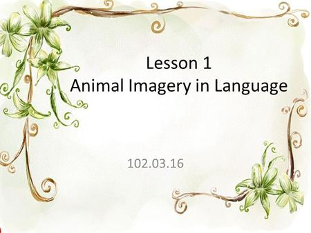 Lesson 1 Animal Imagery in Language 102.03.16. 1. imagery (N) 意象、比喻 Poets usually use imagery to present how they feel and what they see in their minds.