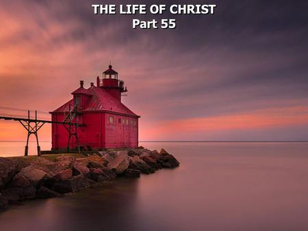 THE LIFE OF CHRIST Part 55 THE LIFE OF CHRIST Part 55.