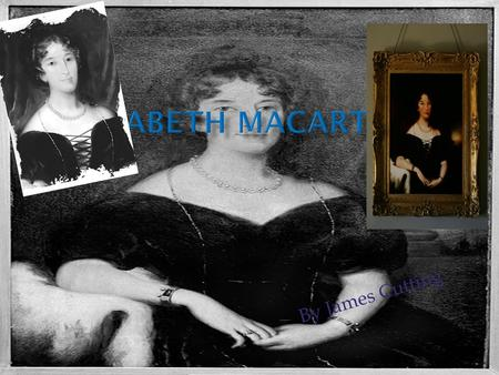 By James Cutting.  Mrs Macarthur was the first educated white woman to arrive in Australia.  Elizabeth Macarthur was significant to Australia because.