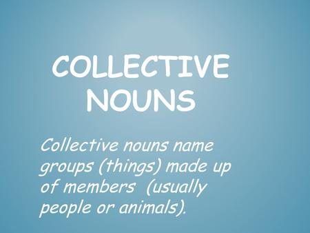 Collective Nouns Collective nouns name groups (things) made up of members (usually people or animals).