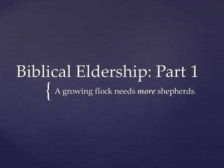 { Biblical Eldership: Part 1 A growing flock needs more shepherds.