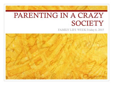PARENTING IN A CRAZY SOCIETY FAMILY LIFE WEEK Friday 6, 2015.