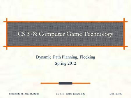 University of Texas at Austin CS 378 – Game Technology Don Fussell CS 378: Computer Game Technology Dynamic Path Planning, Flocking Spring 2012.
