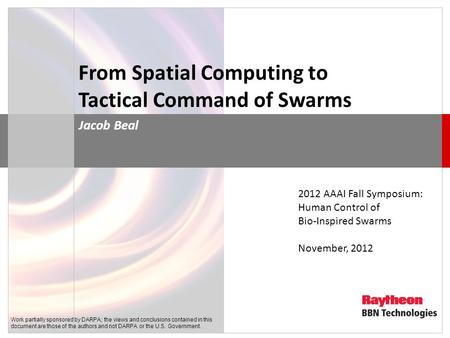 From Spatial Computing to Tactical Command of Swarms Jacob Beal 2012 AAAI Fall Symposium: Human Control of Bio-Inspired Swarms November, 2012 Work partially.