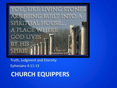 CHURCH EQUIPPERS Truth, Judgment and Eternity Ephesians 4:11-13.
