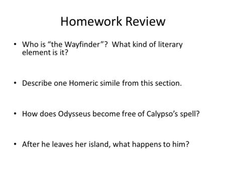 "Homework Review Who is ""the Wayfinder""? What kind of literary element is it? Describe one Homeric simile from this section. How does Odysseus become free."