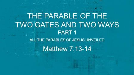 THE PARABLE OF THE TWO GATES AND TWO WAYS PART 1 Matthew 7:13-14 ALL THE PARABLES OF JESUS UNVEILED.