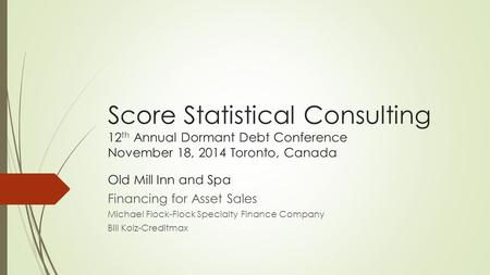 Score Statistical Consulting 12 th Annual Dormant Debt Conference November 18, 2014 Toronto, Canada Old Mill Inn and Spa Financing for Asset Sales Michael.