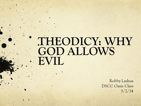 THEODICY: WHY GOD ALLOWS EVIL Robby Lashua DSCC Oasis Class 3/2/14.