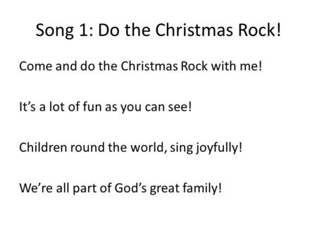 Song 1: Do the Christmas Rock! Come and do the Christmas Rock with me! It's a lot of fun as you can see! Children round the world, sing joyfully! We're.