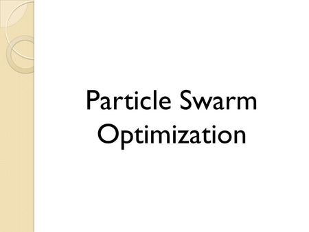 Particle Swarm Optimization. Brief introduction to PSO Particle Swarm Optimization (PSO): ◦ Swarm Intelligence: a population of agents that interact with.