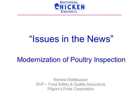 """Issues in the News"" Modernization of Poultry Inspection Kendra Waldbusser SVP – Food Safety & Quality Assurance Pilgrim's Pride Corporation."
