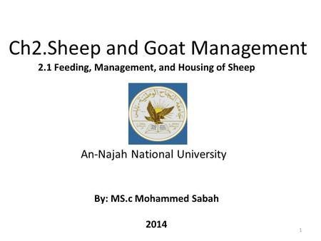 Ch2.Sheep and Goat Management 1 2.1 Feeding, Management, and Housing of Sheep By: MS.c Mohammed Sabah 2014 An-Najah National University.