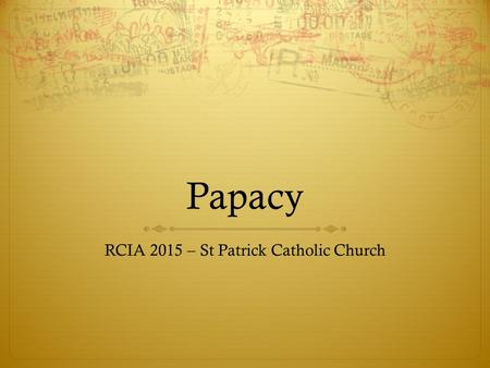 Papacy RCIA 2015 – St Patrick Catholic Church. Agenda  The office of the Pope  How is the Pope elected?  History of the Papacy – it's long.