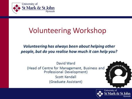 Volunteering Workshop David Ward (Head of Centre for Management, Business and Professional Development) Scott Kendall (Graduate Assistant) Volunteering.