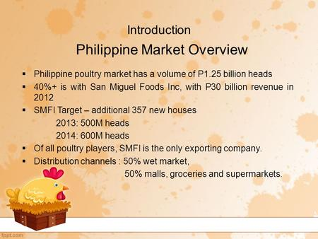 Introduction  Philippine poultry market has a volume of P1.25 billion heads  40%+ is with San Miguel Foods Inc, with P30 billion revenue in 2012  SMFI.