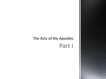 Part I.  Part I  The Acts of the Apostles  Pivotal Event – Pentecost  Persecution and Growth  The Church in Jerusalem, Galilee and Samaria  Part.