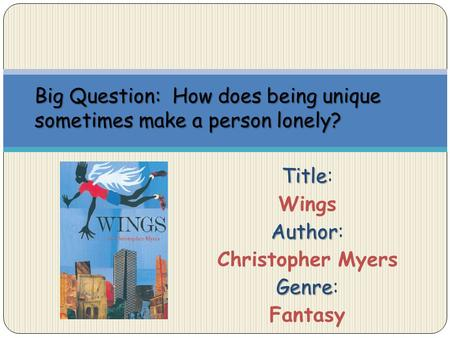 Title Title: Wings Author Author: Christopher Myers Genre Genre: Fantasy Big Question: How does being unique sometimes make a person lonely?