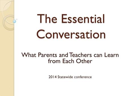 The Essential Conversation What Parents and Teachers can Learn from Each Other 2014 Statewide conference.