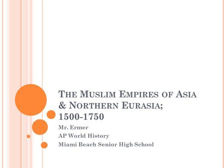 T HE M USLIM E MPIRES <strong>OF</strong> A SIA & N ORTHERN E URASIA ; 1500-1750 Mr. Ermer AP World History Miami Beach Senior High School.
