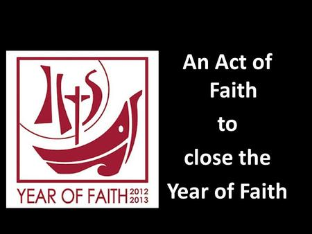 An Act of Faith to close the Year of Faith. Priest: Brothers and Sisters the Year of faith is closed, but the door of faith remains open.