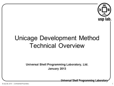 © usp lab. 2013 Confidential Proprietary 1 Unicage Development Method Technical Overview Universal Shell Programming Laboratory, Ltd. January 2013.